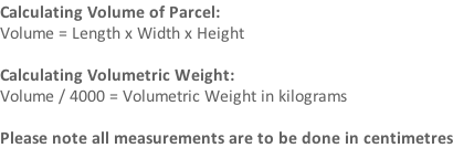 Calculating Volume of Parcel: Volume = Length x Width x Height   Calculating Volumetric Weight: Volume / 4000 = Volumetric Weight in kilograms  Please note all measurements are to be done in centimetres